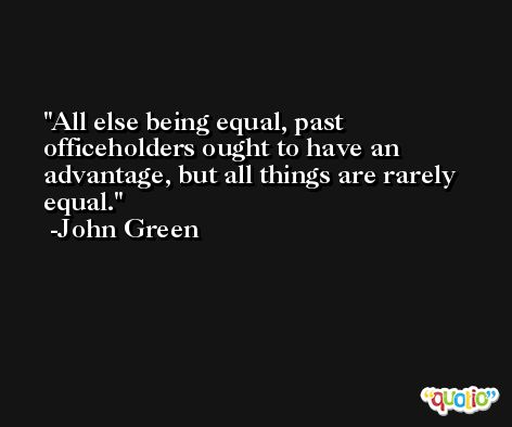 All else being equal, past officeholders ought to have an advantage, but all things are rarely equal. -John Green