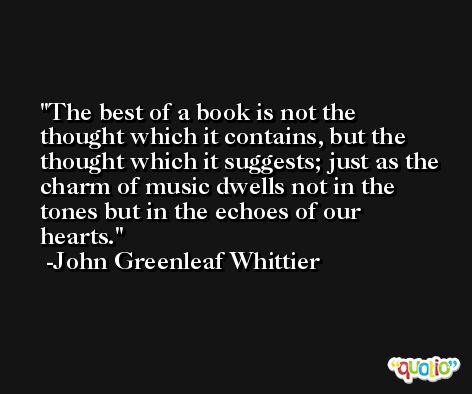 The best of a book is not the thought which it contains, but the thought which it suggests; just as the charm of music dwells not in the tones but in the echoes of our hearts. -John Greenleaf Whittier