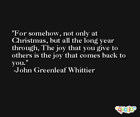 For somehow, not only at Christmas, but all the long year through, The joy that you give to others is the joy that comes back to you. -John Greenleaf Whittier