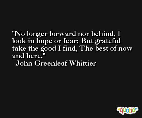 No longer forward nor behind, I look in hope or fear; But grateful take the good I find, The best of now and here. -John Greenleaf Whittier
