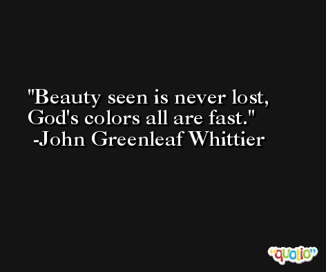 Beauty seen is never lost, God's colors all are fast. -John Greenleaf Whittier