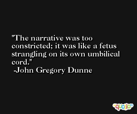 The narrative was too constricted; it was like a fetus strangling on its own umbilical cord. -John Gregory Dunne