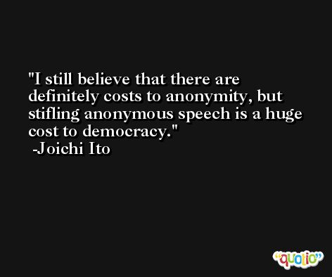 I still believe that there are definitely costs to anonymity, but stifling anonymous speech is a huge cost to democracy. -Joichi Ito