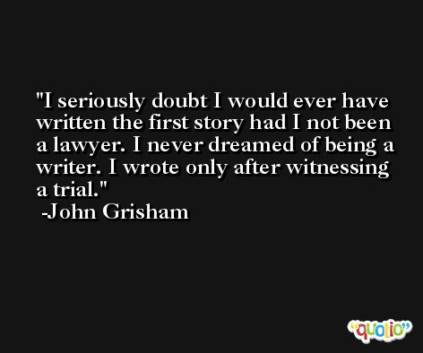 I seriously doubt I would ever have written the first story had I not been a lawyer. I never dreamed of being a writer. I wrote only after witnessing a trial. -John Grisham