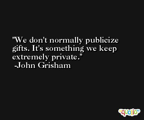 We don't normally publicize gifts. It's something we keep extremely private. -John Grisham