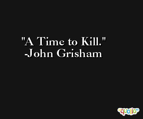 A Time to Kill. -John Grisham