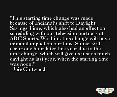 This starting time change was made because of Indiana?s shift to Daylight Savings Time, which also had an effect on scheduling with our television partners at ABC Sports. We think this change will have minimal impact on our fans. Sunset will occur one hour later this year due to the time change, which will give us just as much daylight as last year, when the starting time was noon. -Joie Chitwood