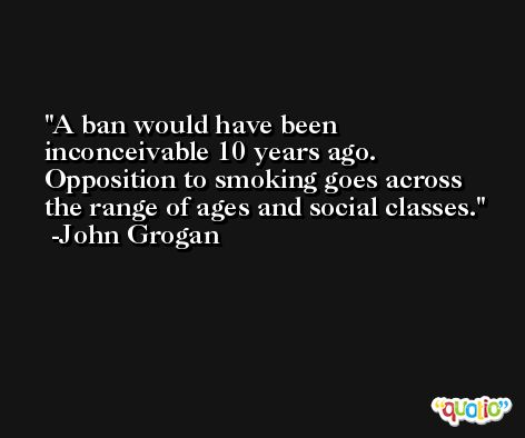 A ban would have been inconceivable 10 years ago. Opposition to smoking goes across the range of ages and social classes. -John Grogan