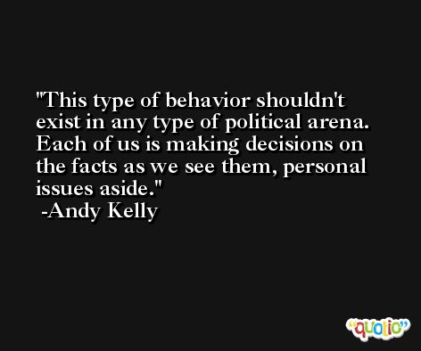 This type of behavior shouldn't exist in any type of political arena. Each of us is making decisions on the facts as we see them, personal issues aside. -Andy Kelly