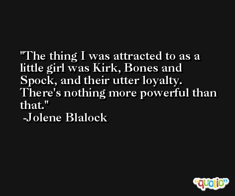 The thing I was attracted to as a little girl was Kirk, Bones and Spock, and their utter loyalty. There's nothing more powerful than that. -Jolene Blalock