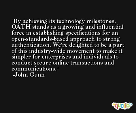 By achieving its technology milestones, OATH stands as a growing and influential force in establishing specifications for an open-standards-based approach to strong authentication. We're delighted to be a part of this industry-wide movement to make it simpler for enterprises and individuals to conduct secure online transactions and communications. -John Gunn