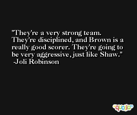 They're a very strong team. They're disciplined, and Brown is a really good scorer. They're going to be very aggressive, just like Shaw. -Joli Robinson