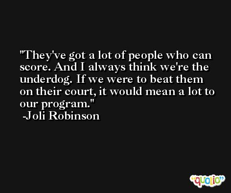 They've got a lot of people who can score. And I always think we're the underdog. If we were to beat them on their court, it would mean a lot to our program. -Joli Robinson
