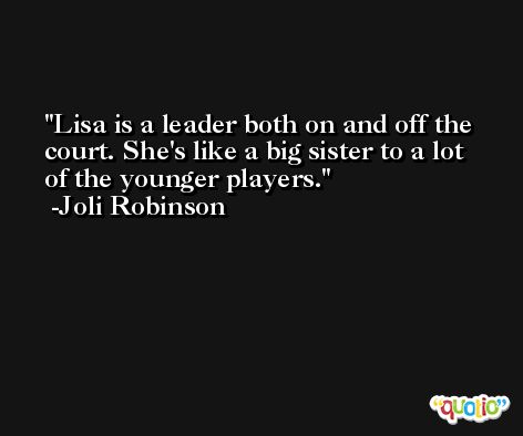 Lisa is a leader both on and off the court. She's like a big sister to a lot of the younger players. -Joli Robinson