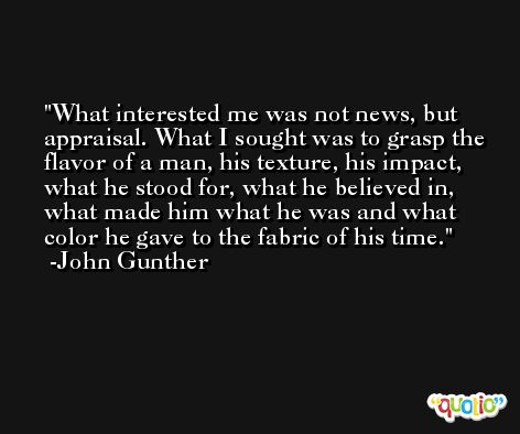 What interested me was not news, but appraisal. What I sought was to grasp the flavor of a man, his texture, his impact, what he stood for, what he believed in, what made him what he was and what color he gave to the fabric of his time. -John Gunther
