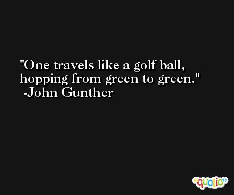 One travels like a golf ball, hopping from green to green. -John Gunther