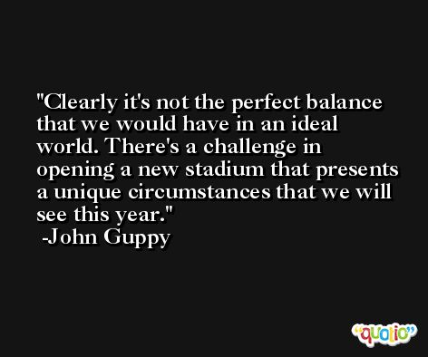 Clearly it's not the perfect balance that we would have in an ideal world. There's a challenge in opening a new stadium that presents a unique circumstances that we will see this year. -John Guppy