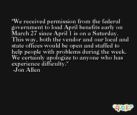 We received permission from the federal government to load April benefits early on March 27 since April 1 is on a Saturday. This way, both the vendor and our local and state offices would be open and staffed to help people with problems during the week. We certainly apologize to anyone who has experience difficulty. -Jon Allen
