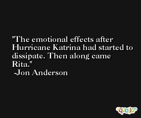 The emotional effects after Hurricane Katrina had started to dissipate. Then along came Rita. -Jon Anderson
