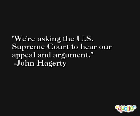 We're asking the U.S. Supreme Court to hear our appeal and argument. -John Hagerty
