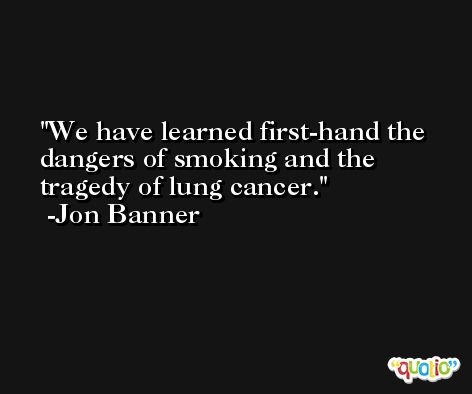 We have learned first-hand the dangers of smoking and the tragedy of lung cancer. -Jon Banner