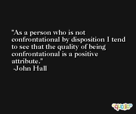 As a person who is not confrontational by disposition I tend to see that the quality of being confrontational is a positive attribute. -John Hall