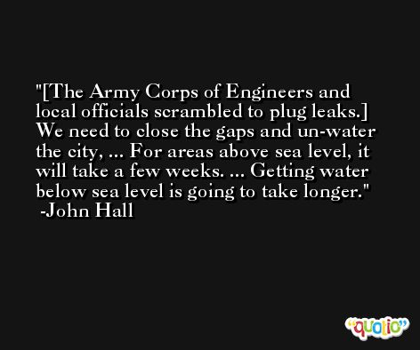 [The Army Corps of Engineers and local officials scrambled to plug leaks.] We need to close the gaps and un-water the city, ... For areas above sea level, it will take a few weeks. ... Getting water below sea level is going to take longer. -John Hall