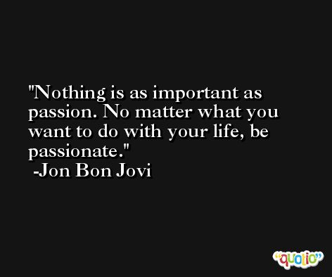 Nothing is as important as passion. No matter what you want to do with your life, be passionate. -Jon Bon Jovi