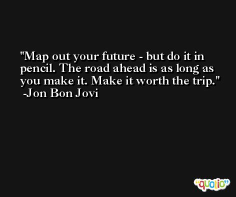 Map out your future - but do it in pencil. The road ahead is as long as you make it. Make it worth the trip. -Jon Bon Jovi