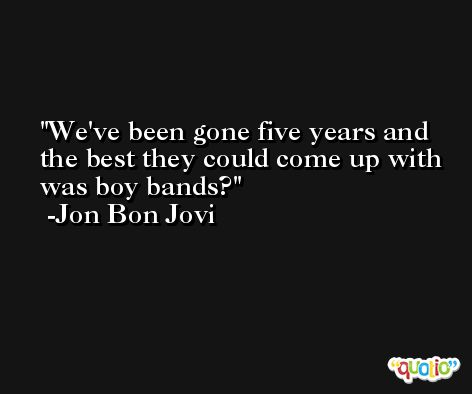 We've been gone five years and the best they could come up with was boy bands? -Jon Bon Jovi