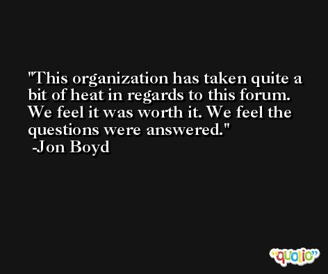 This organization has taken quite a bit of heat in regards to this forum. We feel it was worth it. We feel the questions were answered. -Jon Boyd