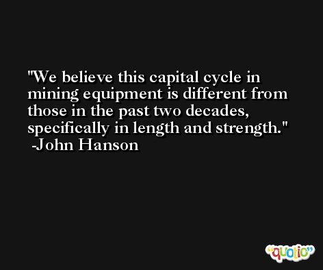 We believe this capital cycle in mining equipment is different from those in the past two decades, specifically in length and strength. -John Hanson