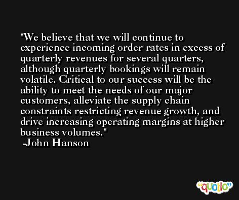 We believe that we will continue to experience incoming order rates in excess of quarterly revenues for several quarters, although quarterly bookings will remain volatile. Critical to our success will be the ability to meet the needs of our major customers, alleviate the supply chain constraints restricting revenue growth, and drive increasing operating margins at higher business volumes. -John Hanson