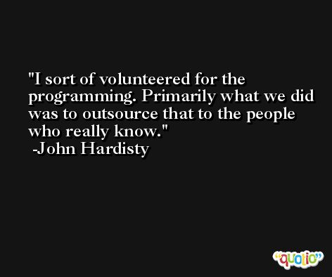 I sort of volunteered for the programming. Primarily what we did was to outsource that to the people who really know. -John Hardisty