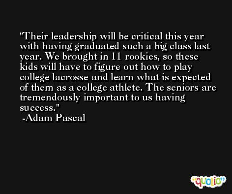 Their leadership will be critical this year with having graduated such a big class last year. We brought in 11 rookies, so these kids will have to figure out how to play college lacrosse and learn what is expected of them as a college athlete. The seniors are tremendously important to us having success. -Adam Pascal