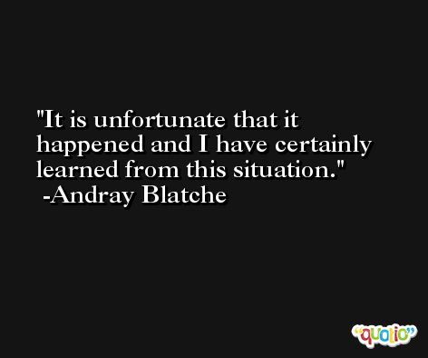 It is unfortunate that it happened and I have certainly learned from this situation. -Andray Blatche
