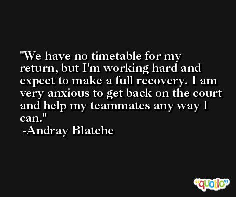 We have no timetable for my return, but I'm working hard and expect to make a full recovery. I am very anxious to get back on the court and help my teammates any way I can. -Andray Blatche