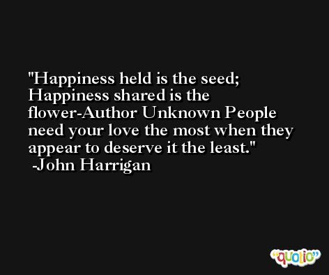 Happiness held is the seed; Happiness shared is the flower-Author Unknown People need your love the most when they appear to deserve it the least. -John Harrigan