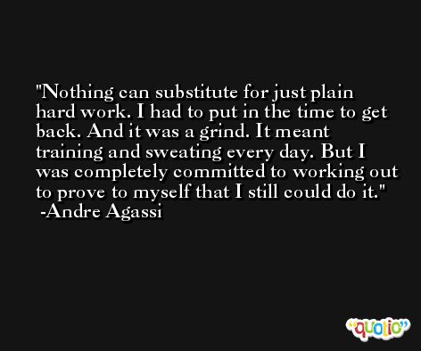 Nothing can substitute for just plain hard work. I had to put in the time to get back. And it was a grind. It meant training and sweating every day. But I was completely committed to working out to prove to myself that I still could do it. -Andre Agassi