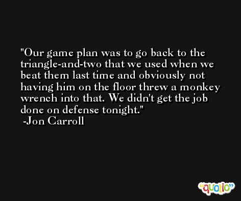 Our game plan was to go back to the triangle-and-two that we used when we beat them last time and obviously not having him on the floor threw a monkey wrench into that. We didn't get the job done on defense tonight. -Jon Carroll