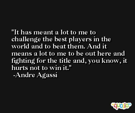 It has meant a lot to me to challenge the best players in the world and to beat them. And it means a lot to me to be out here and fighting for the title and, you know, it hurts not to win it. -Andre Agassi