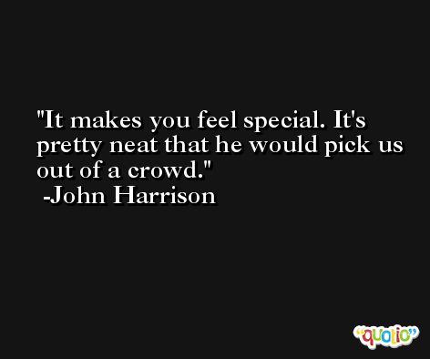 It makes you feel special. It's pretty neat that he would pick us out of a crowd. -John Harrison