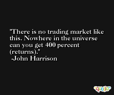 There is no trading market like this. Nowhere in the universe can you get 400 percent (returns). -John Harrison