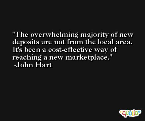 The overwhelming majority of new deposits are not from the local area. It's been a cost-effective way of reaching a new marketplace. -John Hart