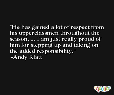 He has gained a lot of respect from his upperclassmen throughout the season, ... I am just really proud of him for stepping up and taking on the added responsibility. -Andy Klatt