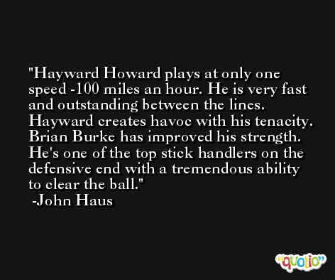 Hayward Howard plays at only one speed -100 miles an hour. He is very fast and outstanding between the lines. Hayward creates havoc with his tenacity. Brian Burke has improved his strength. He's one of the top stick handlers on the defensive end with a tremendous ability to clear the ball. -John Haus