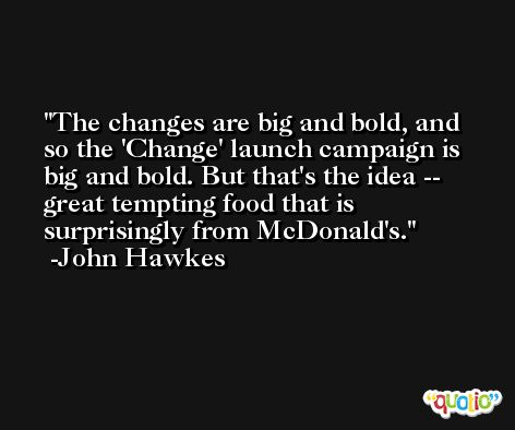The changes are big and bold, and so the 'Change' launch campaign is big and bold. But that's the idea -- great tempting food that is surprisingly from McDonald's. -John Hawkes