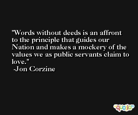 Words without deeds is an affront to the principle that guides our Nation and makes a mockery of the values we as public servants claim to love. -Jon Corzine