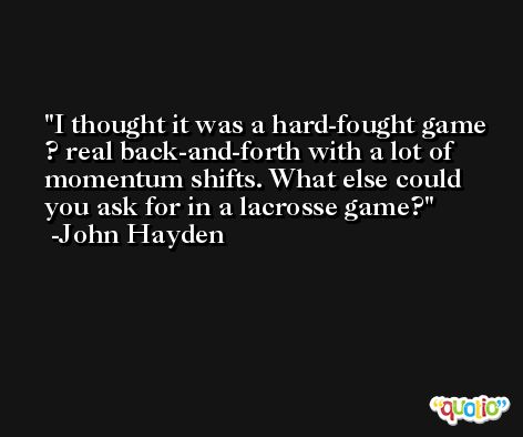 I thought it was a hard-fought game ? real back-and-forth with a lot of momentum shifts. What else could you ask for in a lacrosse game? -John Hayden