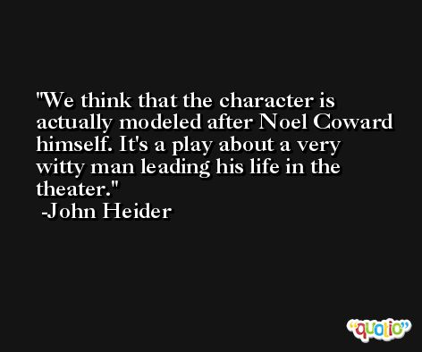 We think that the character is actually modeled after Noel Coward himself. It's a play about a very witty man leading his life in the theater. -John Heider